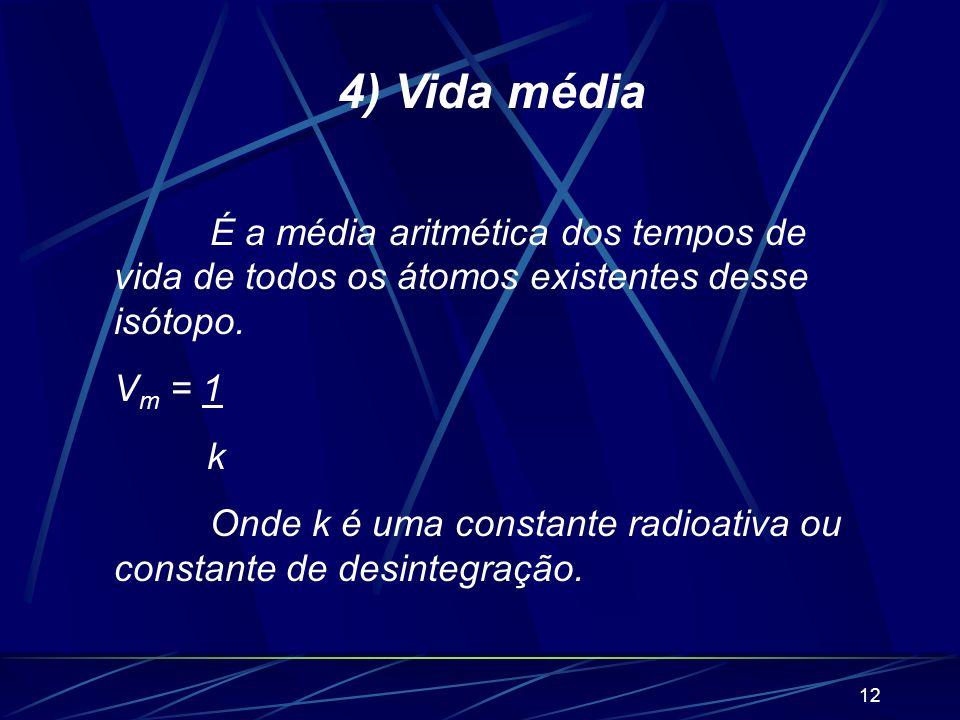 4) Vida média É a média aritmética dos tempos de vida de todos os átomos existentes desse isótopo. Vm = 1.