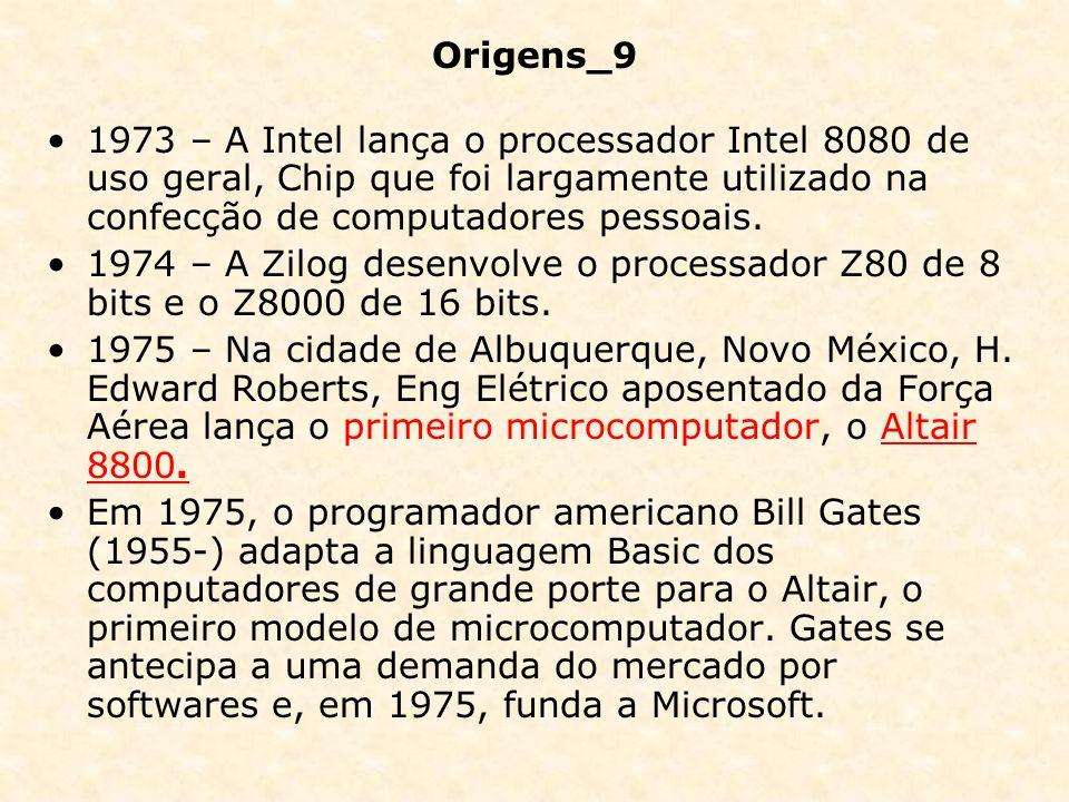 Origens_9 1973 – A Intel lança o processador Intel 8080 de uso geral, Chip que foi largamente utilizado na confecção de computadores pessoais.