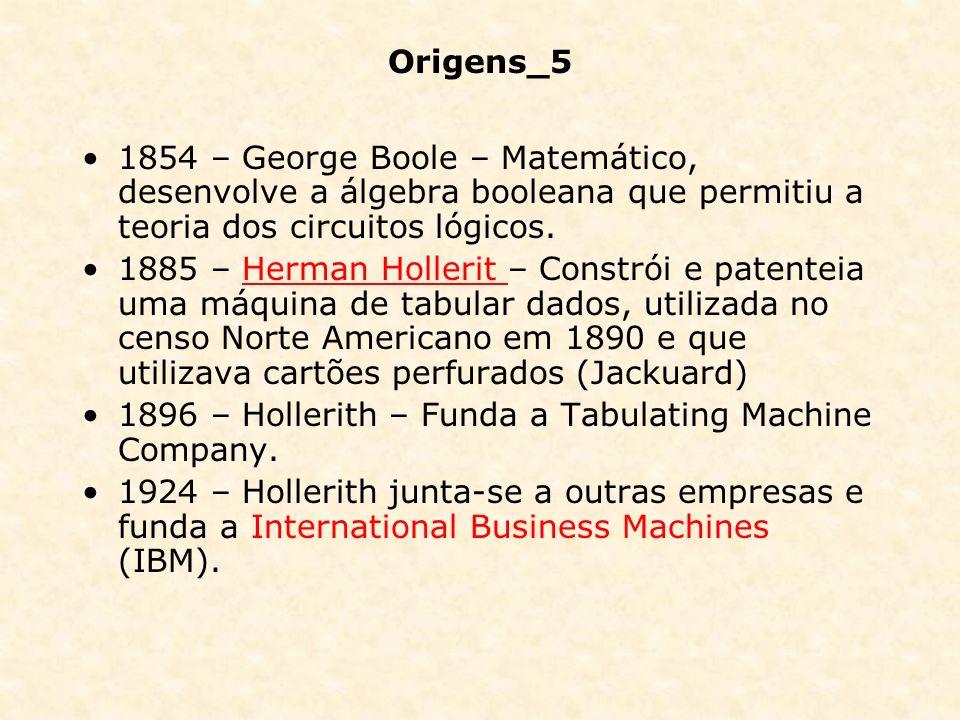 Origens_5 1854 – George Boole – Matemático, desenvolve a álgebra booleana que permitiu a teoria dos circuitos lógicos.