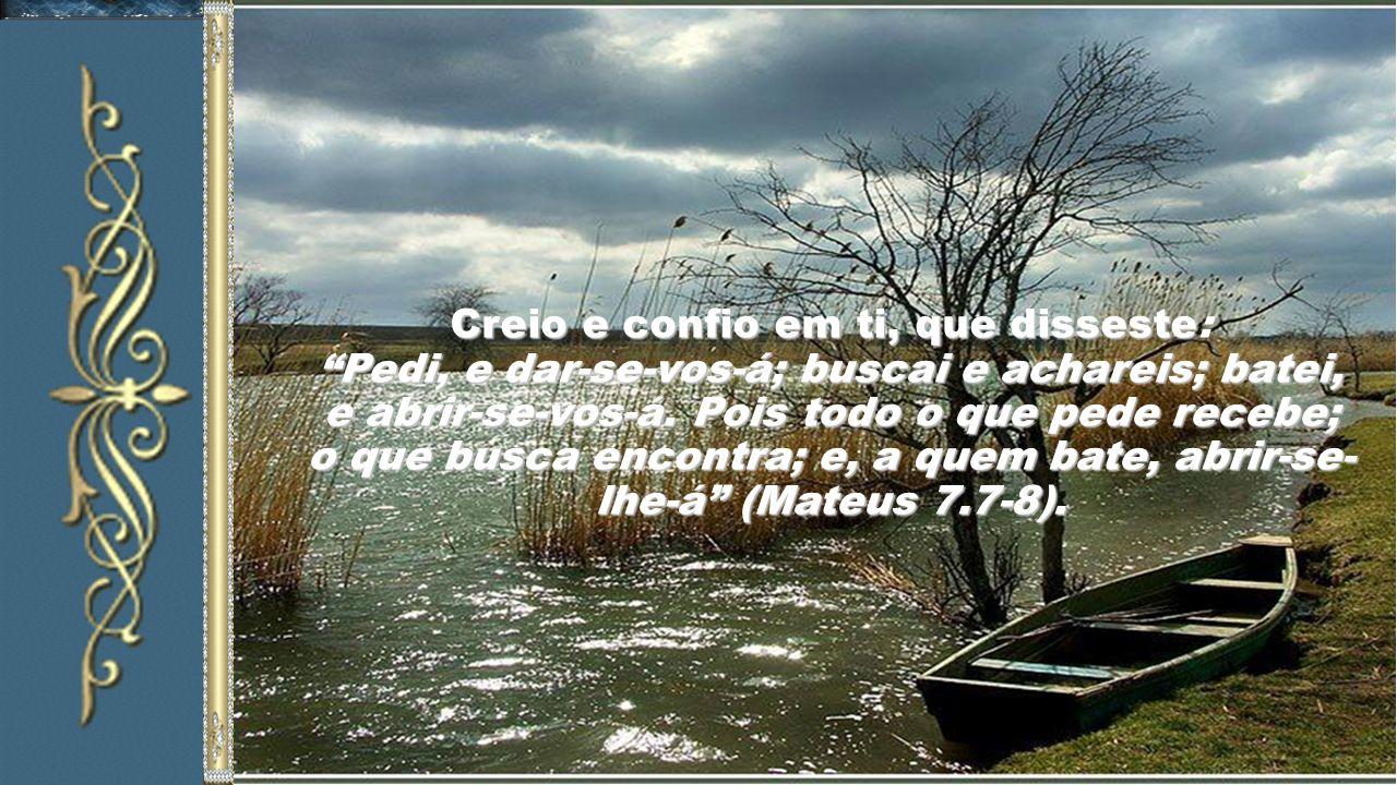 Creio e confio em ti, que disseste: Pedi, e dar-se-vos-á; buscai e achareis; batei, e abrir-se-vos-á.