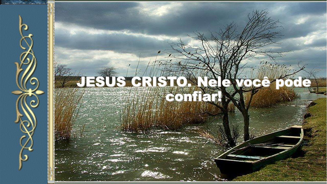 JESUS CRISTO. Nele você pode confiar!