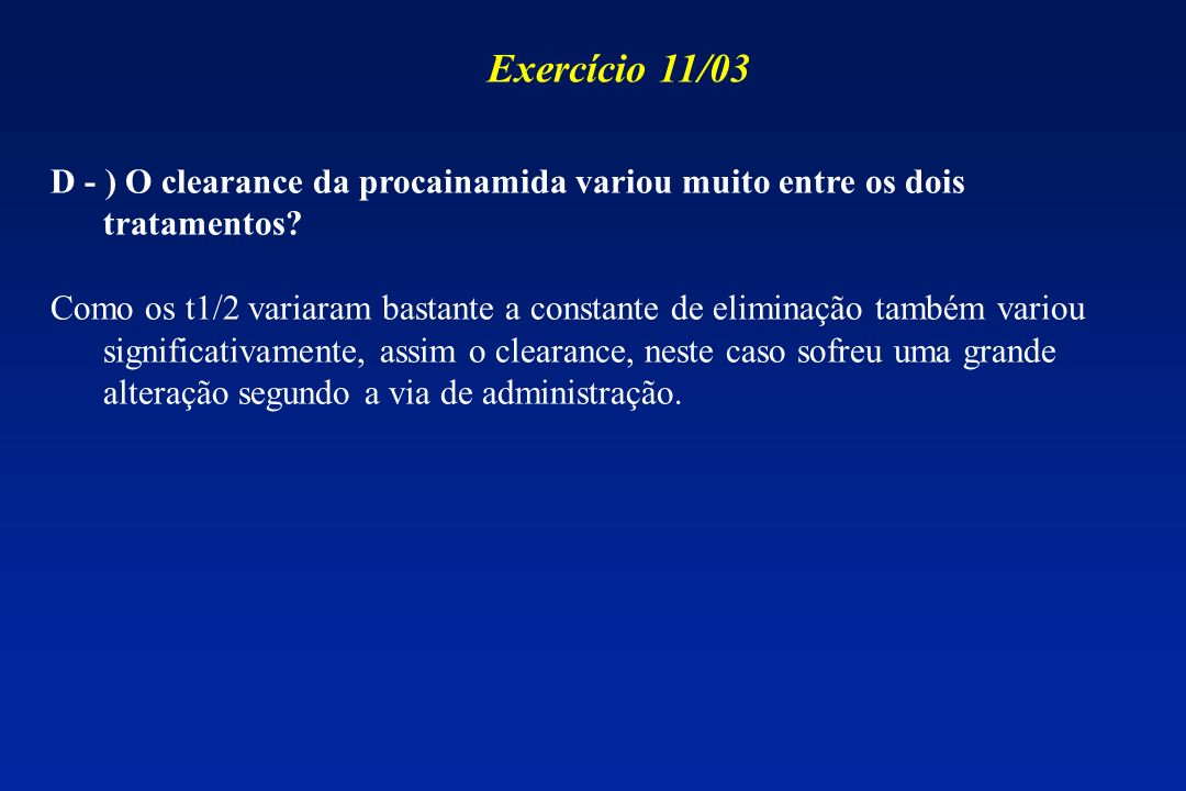 Exercício 11/03 D - ) O clearance da procainamida variou muito entre os dois tratamentos