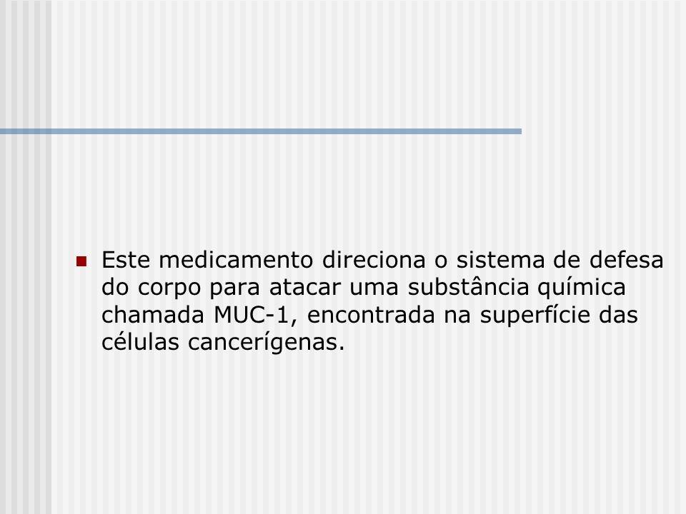 Este medicamento direciona o sistema de defesa do corpo para atacar uma substância química chamada MUC-1, encontrada na superfície das células cancerígenas.