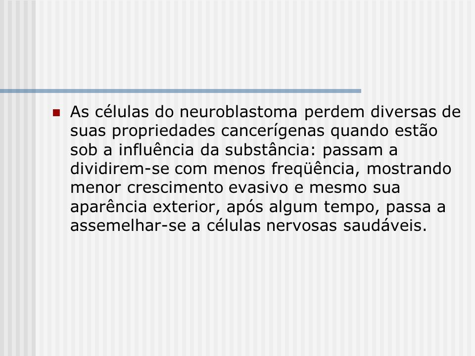 As células do neuroblastoma perdem diversas de suas propriedades cancerígenas quando estão sob a influência da substância: passam a dividirem-se com menos freqüência, mostrando menor crescimento evasivo e mesmo sua aparência exterior, após algum tempo, passa a assemelhar-se a células nervosas saudáveis.