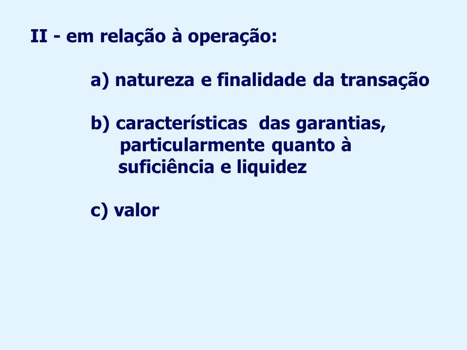 II - em relação à operação: a) natureza e finalidade da transação b) características das garantias, particularmente quanto à suficiência e liquidez c) valor