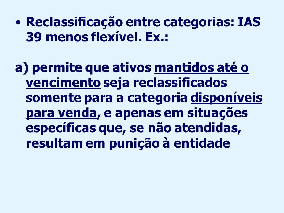 Reclassificação entre categorias: IAS 39 menos flexível. Ex.:
