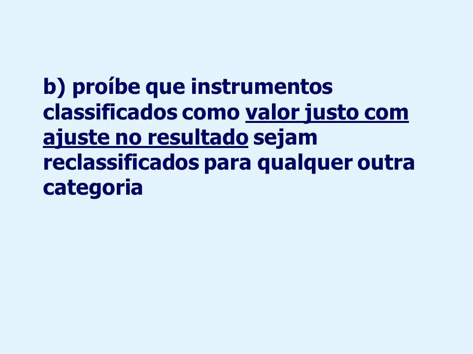 b) proíbe que instrumentos classificados como valor justo com ajuste no resultado sejam reclassificados para qualquer outra categoria