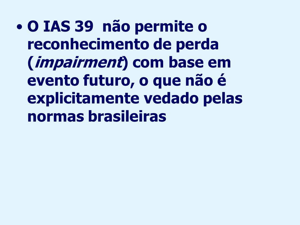 O IAS 39 não permite o reconhecimento de perda (impairment) com base em evento futuro, o que não é explicitamente vedado pelas normas brasileiras