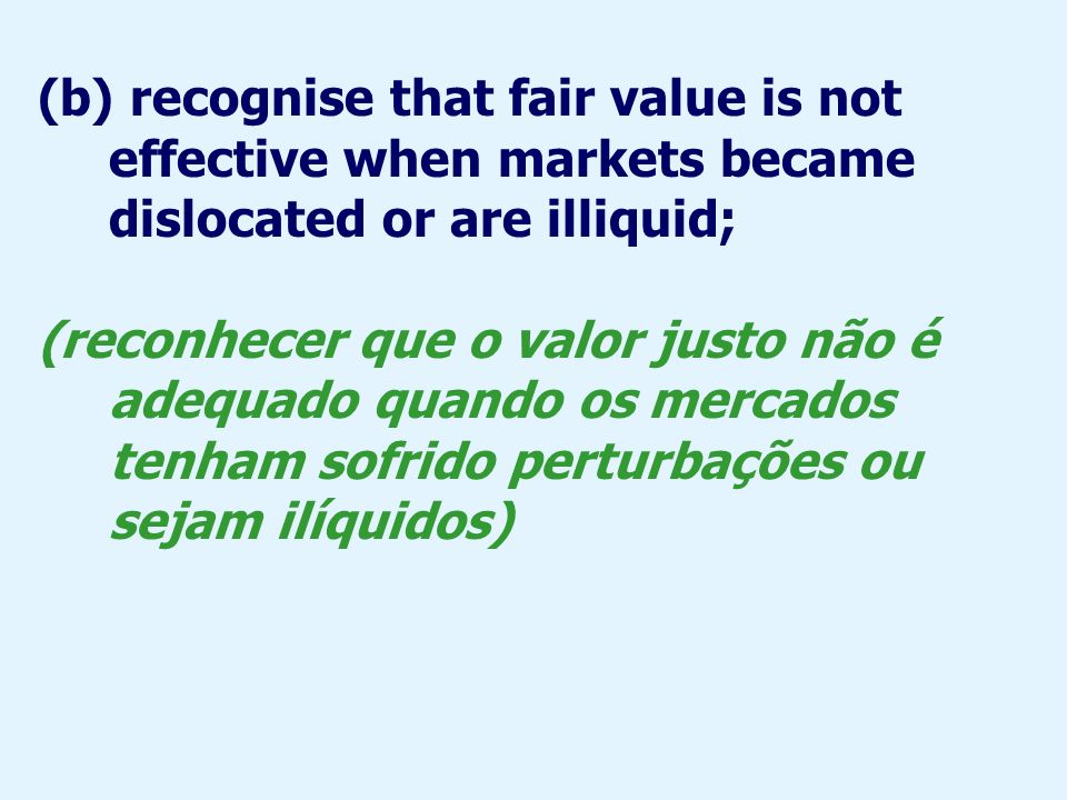 (b) recognise that fair value is not effective when markets became dislocated or are illiquid;