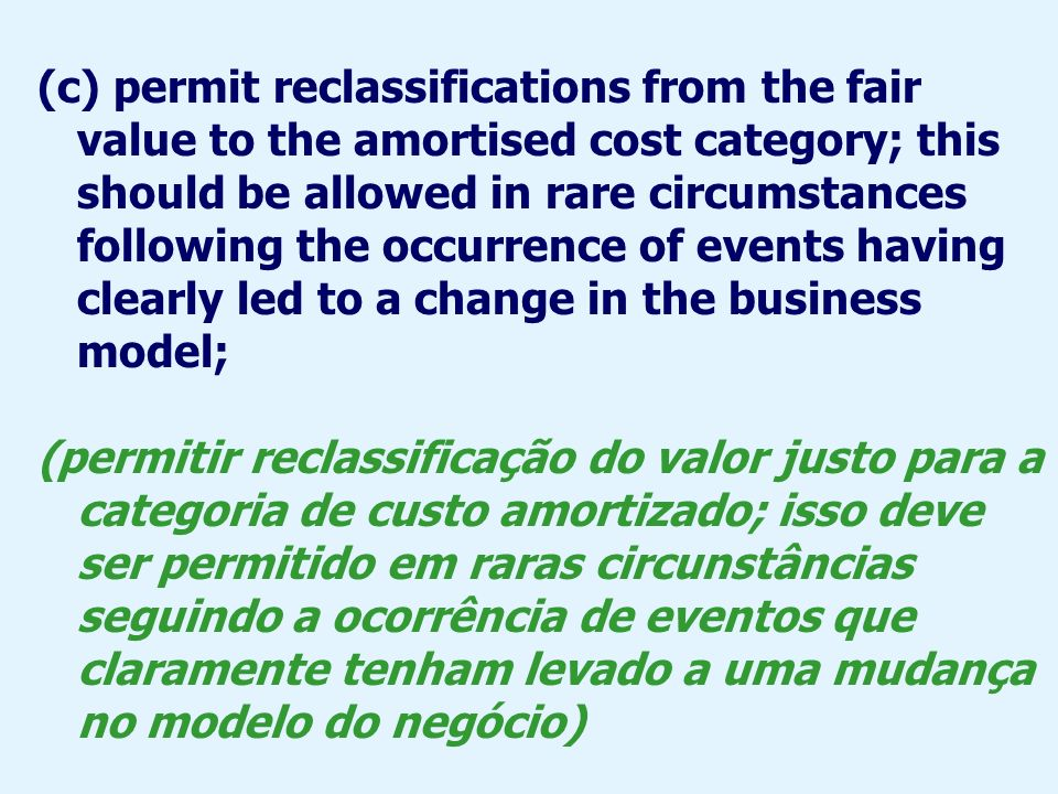 (c) permit reclassifications from the fair value to the amortised cost category; this should be allowed in rare circumstances following the occurrence of events having clearly led to a change in the business model;