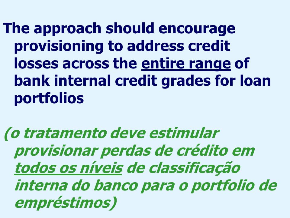 The approach should encourage provisioning to address credit losses across the entire range of bank internal credit grades for loan portfolios
