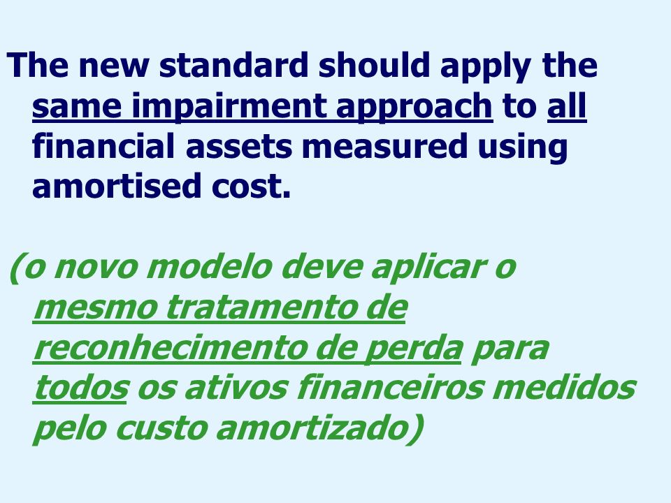 The new standard should apply the same impairment approach to all financial assets measured using amortised cost.