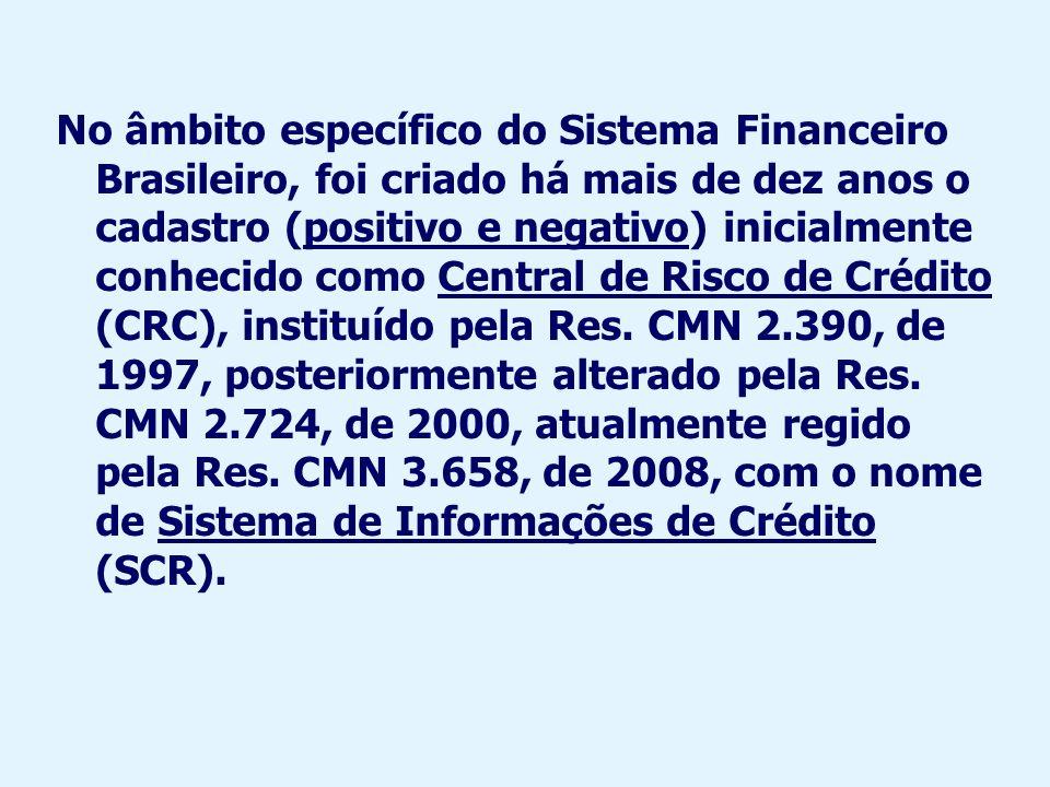 No âmbito específico do Sistema Financeiro Brasileiro, foi criado há mais de dez anos o cadastro (positivo e negativo) inicialmente conhecido como Central de Risco de Crédito (CRC), instituído pela Res.