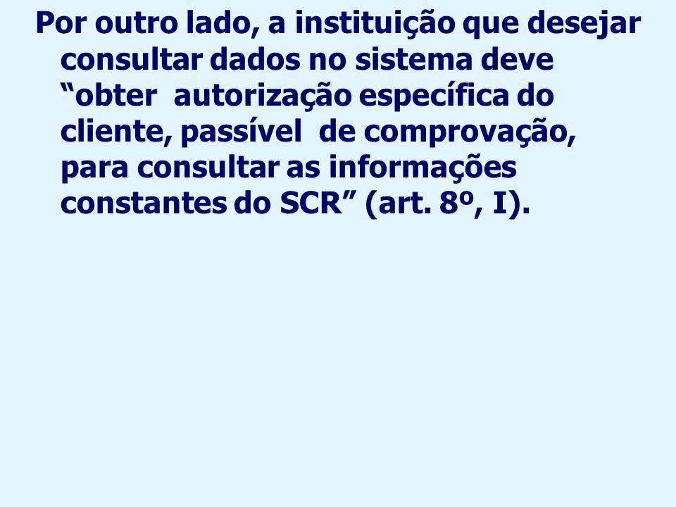 Por outro lado, a instituição que desejar consultar dados no sistema deve obter autorização específica do cliente, passível de comprovação, para consultar as informações constantes do SCR (art.