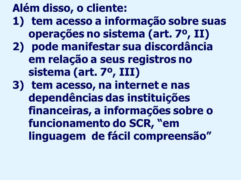 Além disso, o cliente: tem acesso a informação sobre suas operações no sistema (art. 7º, II)