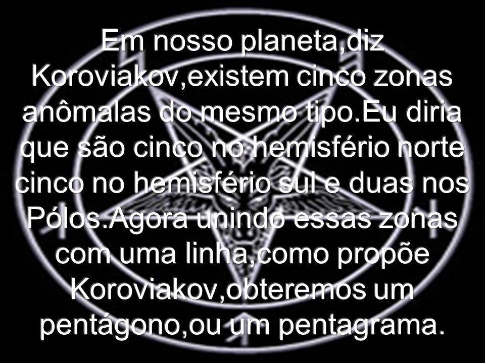 Em nosso planeta,diz Koroviakov,existem cinco zonas anômalas do mesmo tipo.Eu diria que são cinco no hemisfério norte cinco no hemisfério sul e duas nos Pólos.Agora unindo essas zonas com uma linha,como propõe Koroviakov,obteremos um pentágono,ou um pentagrama.