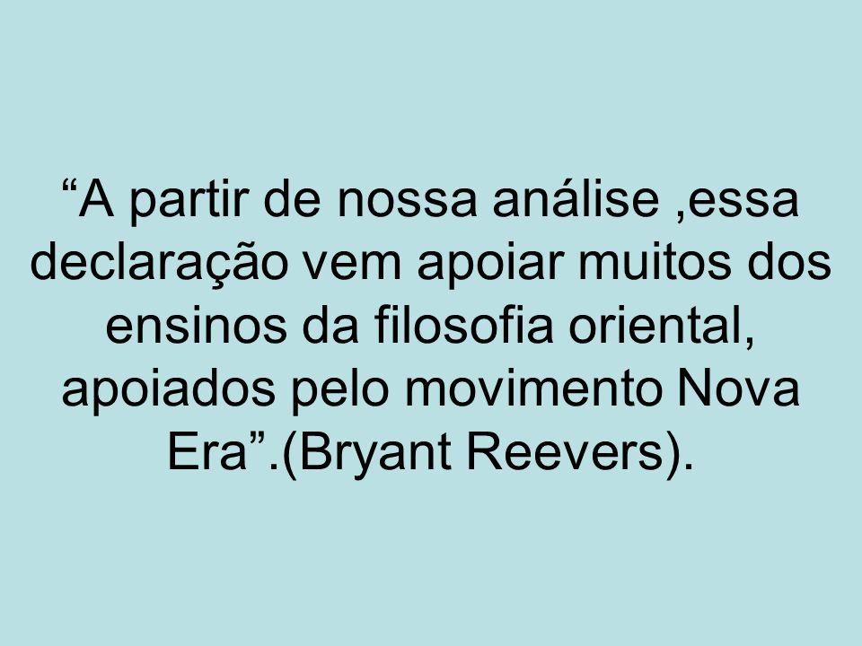 A partir de nossa análise ,essa declaração vem apoiar muitos dos ensinos da filosofia oriental, apoiados pelo movimento Nova Era .(Bryant Reevers).