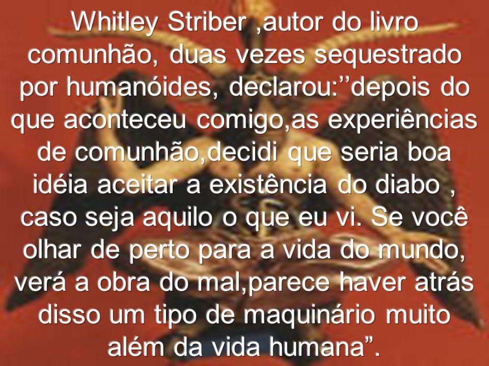 Whitley Striber ,autor do livro comunhão, duas vezes sequestrado por humanóides, declarou:''depois do que aconteceu comigo,as experiências de comunhão,decidi que seria boa idéia aceitar a existência do diabo , caso seja aquilo o que eu vi.