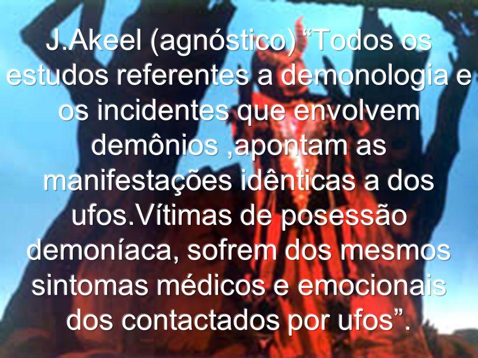 J.Akeel (agnóstico) Todos os estudos referentes a demonologia e os incidentes que envolvem demônios ,apontam as manifestações idênticas a dos ufos.Vítimas de posessão demoníaca, sofrem dos mesmos sintomas médicos e emocionais dos contactados por ufos .
