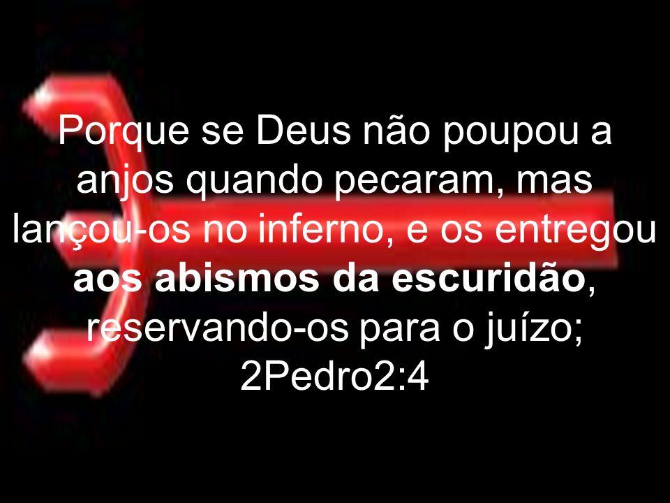 Porque se Deus não poupou a anjos quando pecaram, mas lançou-os no inferno, e os entregou aos abismos da escuridão, reservando-os para o juízo; 2Pedro2:4