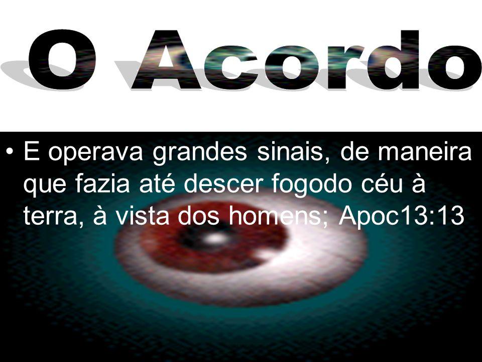 O Acordo E operava grandes sinais, de maneira que fazia até descer fogodo céu à terra, à vista dos homens; Apoc13:13.