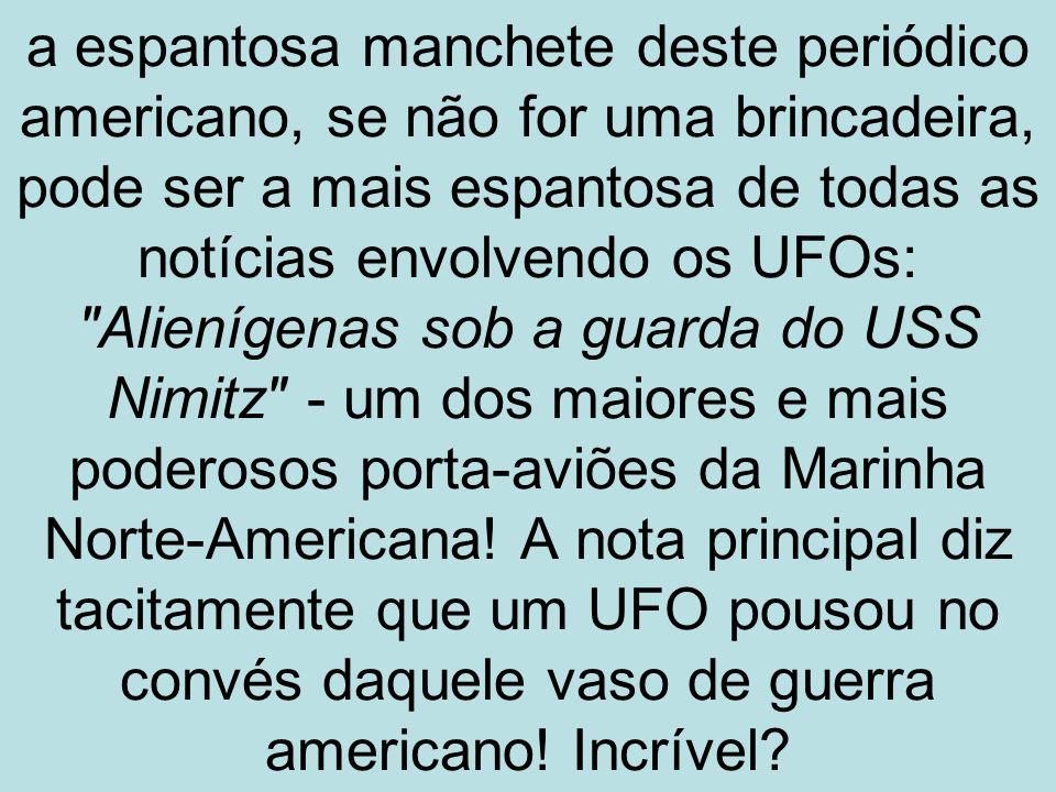 a espantosa manchete deste periódico americano, se não for uma brincadeira, pode ser a mais espantosa de todas as notícias envolvendo os UFOs: Alienígenas sob a guarda do USS Nimitz - um dos maiores e mais poderosos porta-aviões da Marinha Norte-Americana.