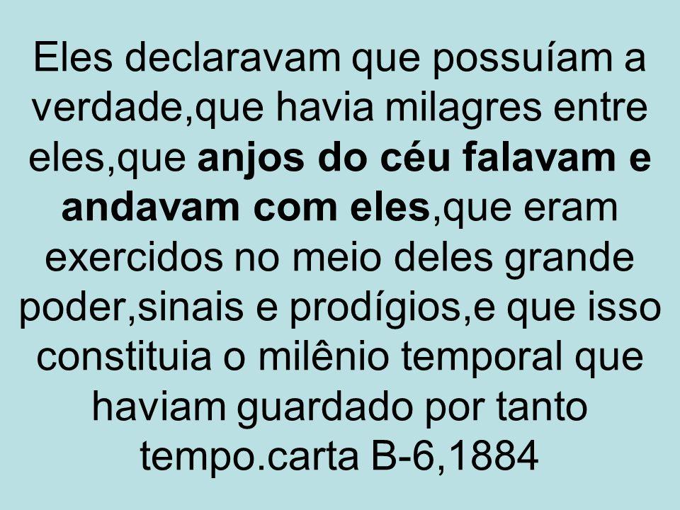 Eles declaravam que possuíam a verdade,que havia milagres entre eles,que anjos do céu falavam e andavam com eles,que eram exercidos no meio deles grande poder,sinais e prodígios,e que isso constituia o milênio temporal que haviam guardado por tanto tempo.carta B-6,1884