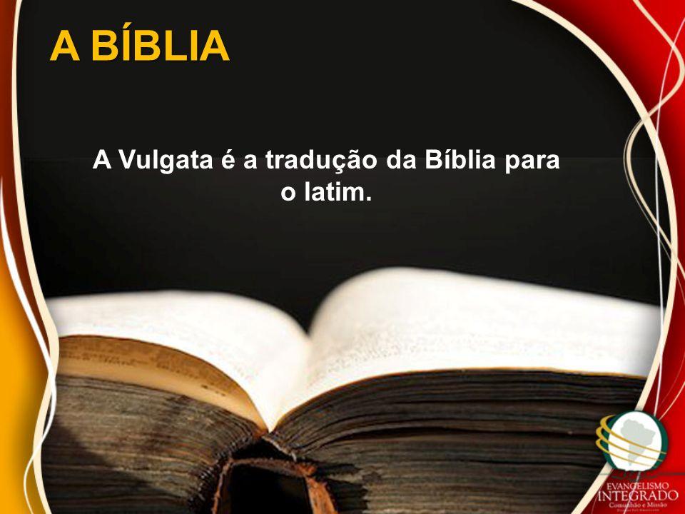 A Vulgata é a tradução da Bíblia para o latim.