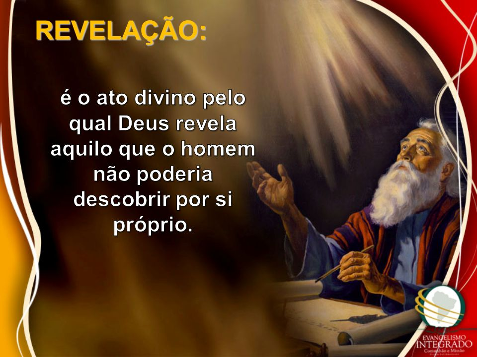 REVELAÇÃO: é o ato divino pelo qual Deus revela aquilo que o homem não poderia descobrir por si próprio.