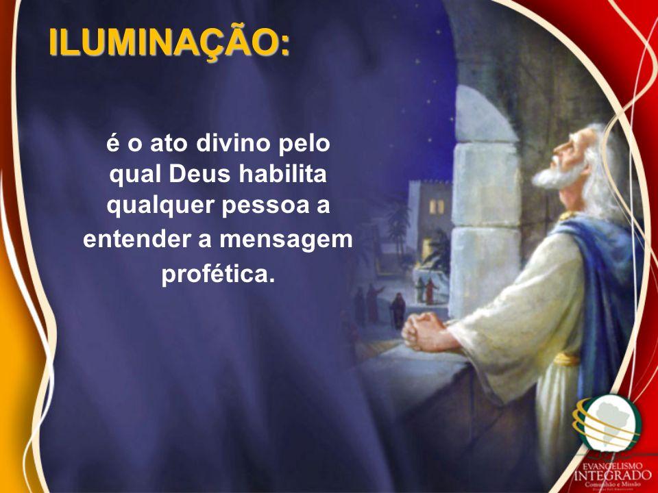 ILUMINAÇÃO: é o ato divino pelo qual Deus habilita qualquer pessoa a entender a mensagem profética.
