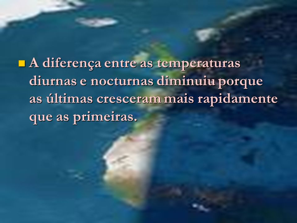 A diferença entre as temperaturas diurnas e nocturnas diminuiu porque as últimas cresceram mais rapidamente que as primeiras.