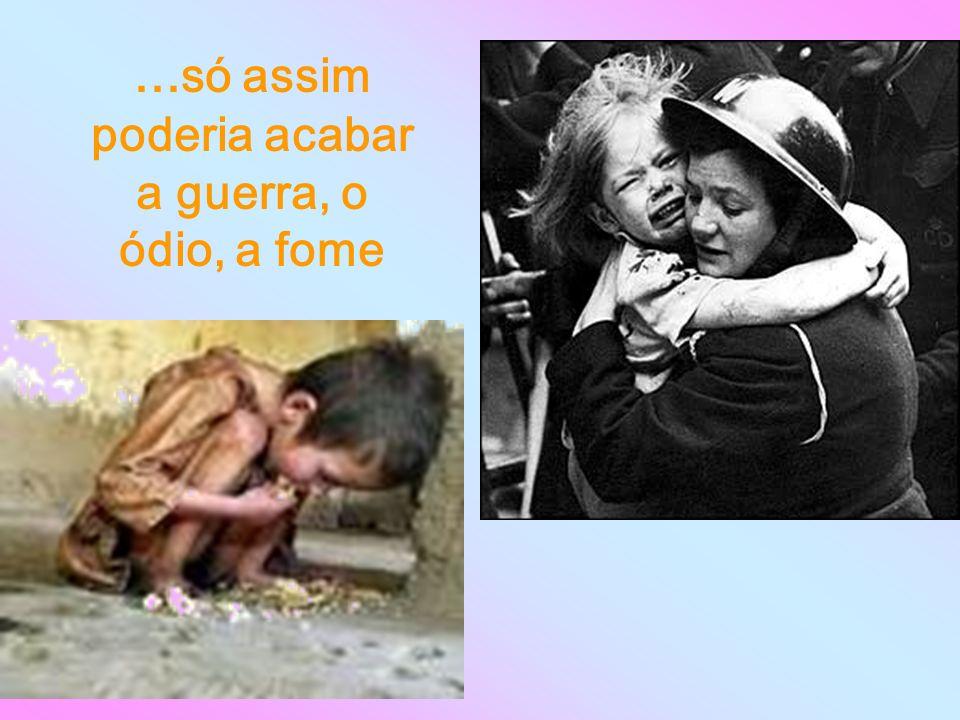 ...só assim poderia acabar a guerra, o ódio, a fome