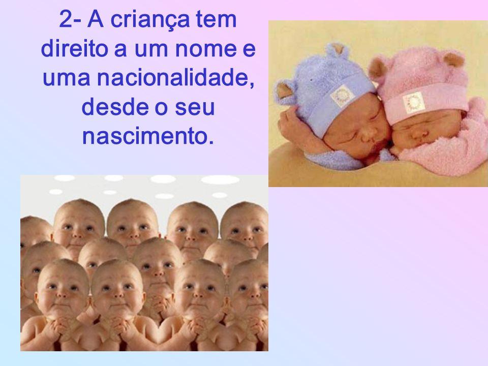 2- A criança tem direito a um nome e uma nacionalidade, desde o seu nascimento.