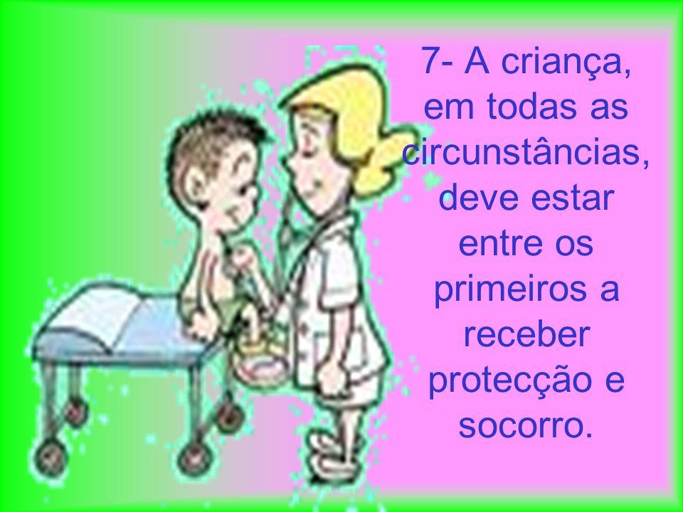 7- A criança, em todas as circunstâncias, deve estar entre os primeiros a receber protecção e socorro.