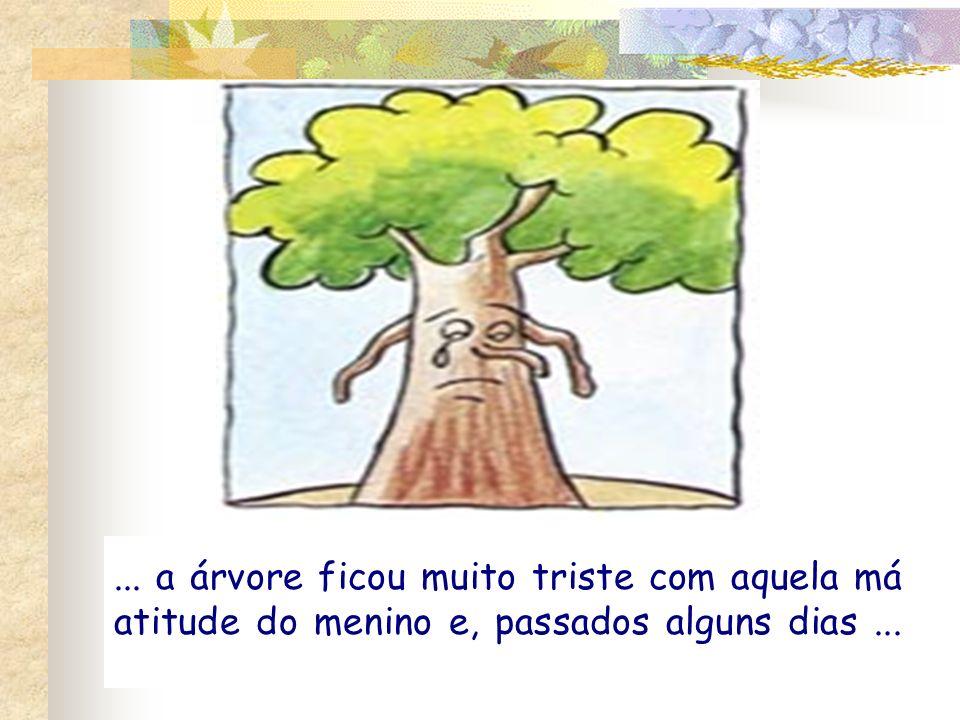 ... a árvore ficou muito triste com aquela má atitude do menino e, passados alguns dias ...