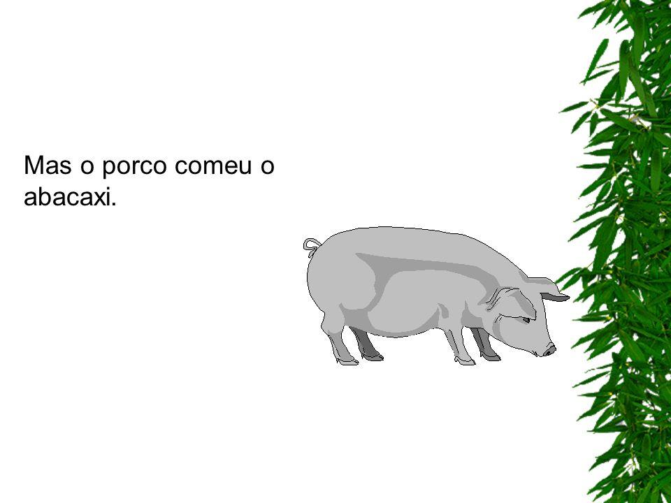 Mas o porco comeu o abacaxi.