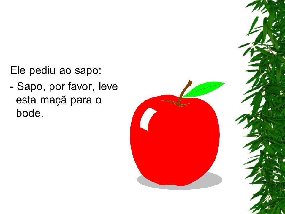 Ele pediu ao sapo: - Sapo, por favor, leve esta maçã para o bode.