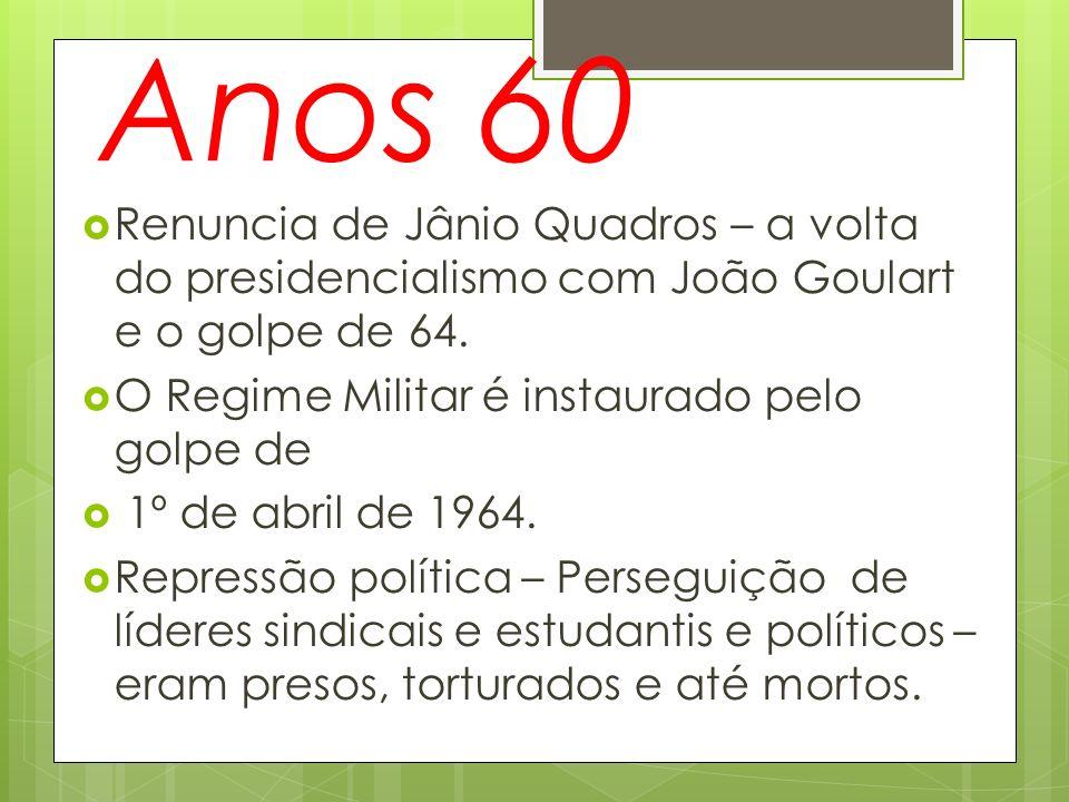 Anos 60 Renuncia de Jânio Quadros – a volta do presidencialismo com João Goulart e o golpe de 64. O Regime Militar é instaurado pelo golpe de.
