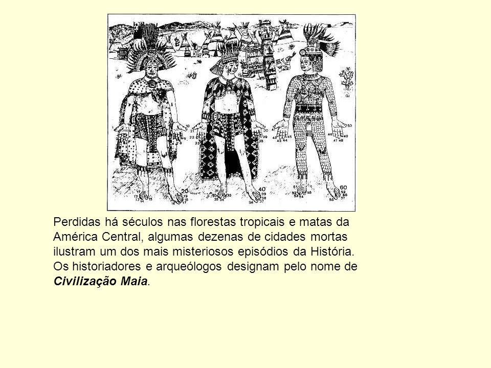 Perdidas há séculos nas florestas tropicais e matas da América Central, algumas dezenas de cidades mortas ilustram um dos mais misteriosos episódios da História.