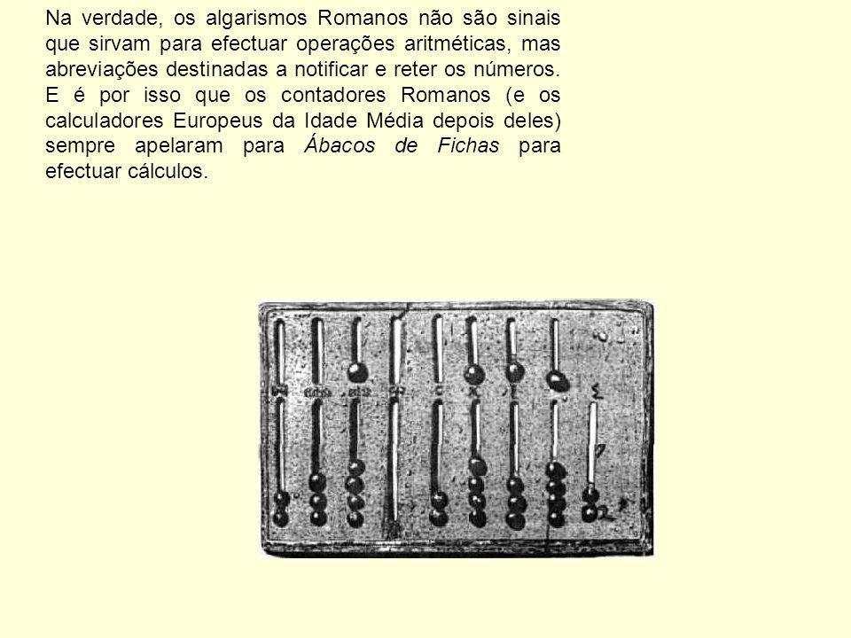Na verdade, os algarismos Romanos não são sinais que sirvam para efectuar operações aritméticas, mas abreviações destinadas a notificar e reter os números.