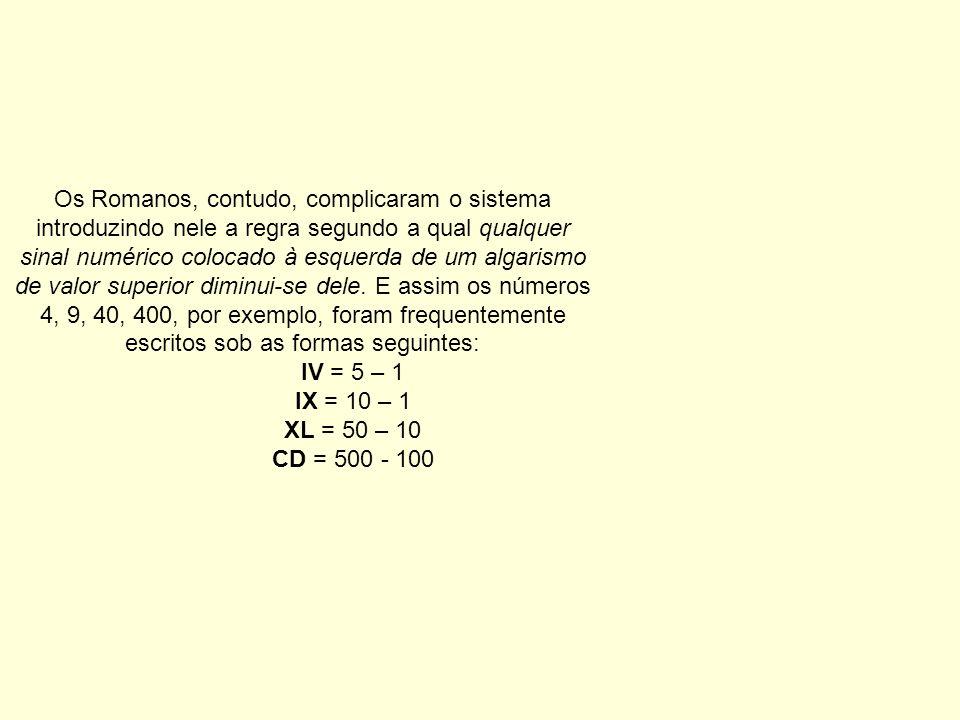 Os Romanos, contudo, complicaram o sistema introduzindo nele a regra segundo a qual qualquer sinal numérico colocado à esquerda de um algarismo de valor superior diminui-se dele. E assim os números 4, 9, 40, 400, por exemplo, foram frequentemente escritos sob as formas seguintes: