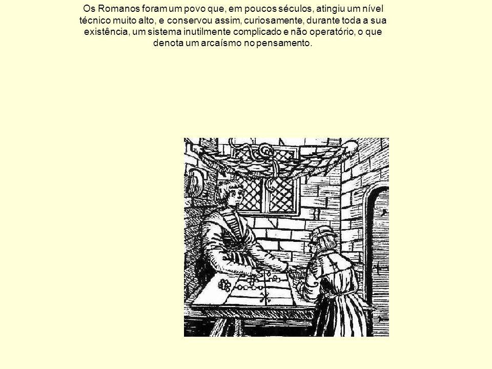 Os Romanos foram um povo que, em poucos séculos, atingiu um nível técnico muito alto, e conservou assim, curiosamente, durante toda a sua existência, um sistema inutilmente complicado e não operatório, o que denota um arcaísmo no pensamento.