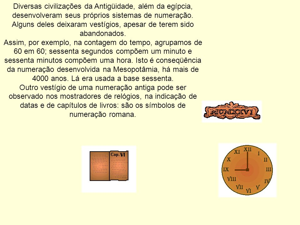 Diversas civilizações da Antigüidade, além da egípcia, desenvolveram seus próprios sistemas de numeração. Alguns deles deixaram vestígios, apesar de terem sido abandonados.