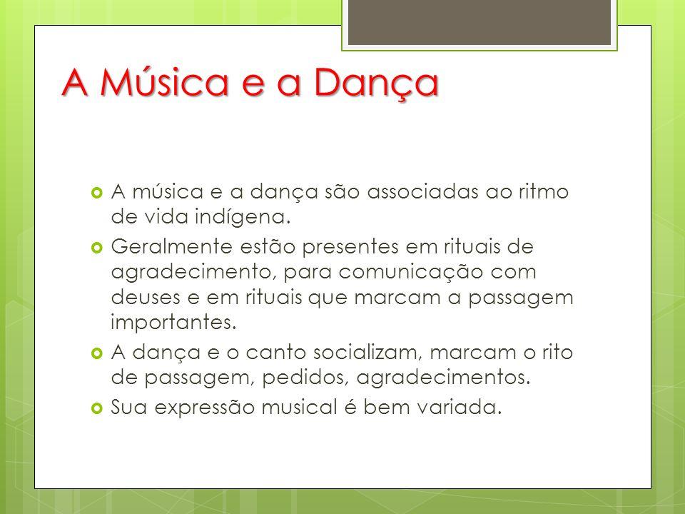 A Música e a Dança A música e a dança são associadas ao ritmo de vida indígena.