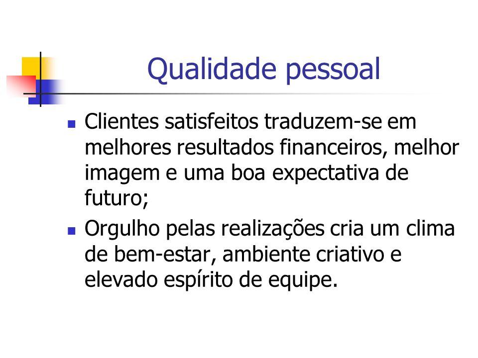 Qualidade pessoal Clientes satisfeitos traduzem-se em melhores resultados financeiros, melhor imagem e uma boa expectativa de futuro;