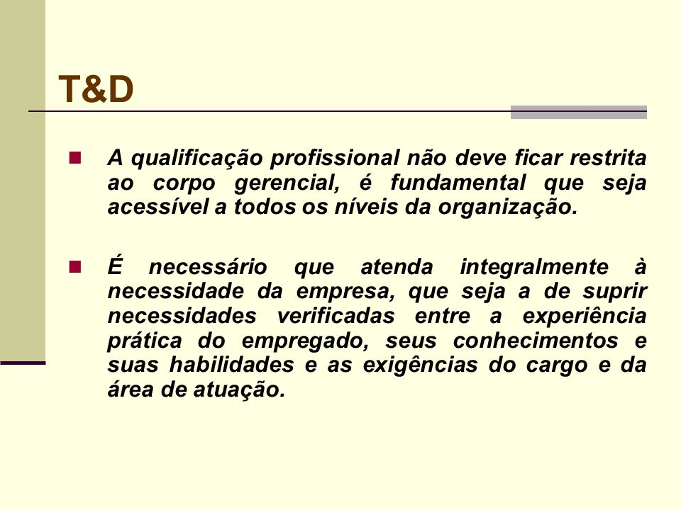 T&D A qualificação profissional não deve ficar restrita ao corpo gerencial, é fundamental que seja acessível a todos os níveis da organização.