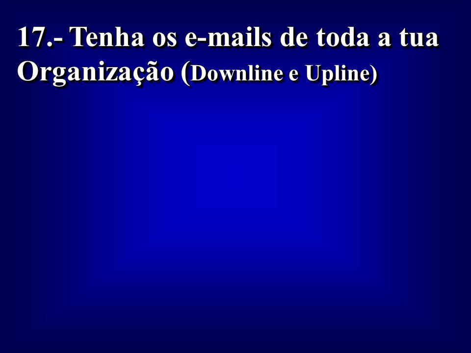 17.- Tenha os e-mails de toda a tua Organização (Downline e Upline)
