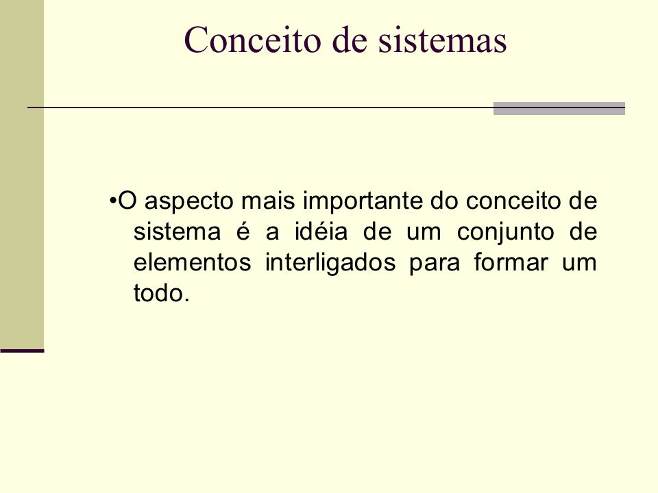 Conceito de sistemas•O aspecto mais importante do conceito de sistema é a idéia de um conjunto de elementos interligados para formar um todo.