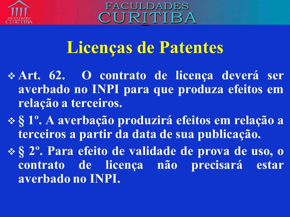 Licenças de PatentesArt. 62. O contrato de licença deverá ser averbado no INPI para que produza efeitos em relação a terceiros.