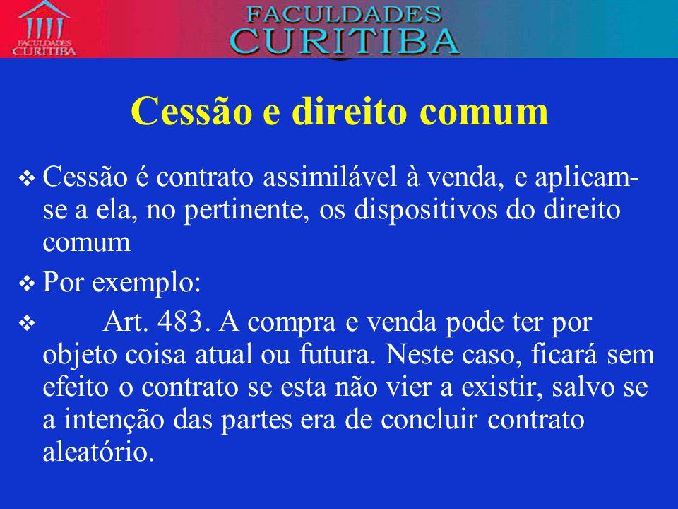 Cessão e direito comum Cessão é contrato assimilável à venda, e aplicam-se a ela, no pertinente, os dispositivos do direito comum.